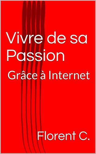 Vivre de sa Passion: Grâce à Internet (French Edition)