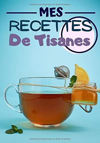 Mes Recettes de tisanes: Cahier de recettes à compléter | Spécial Tisanes Naturels | Carnet pour 100 recettes | notez vos recettes de tisane naturelles