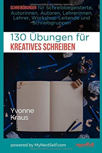 130 Übungen für Kreatives Schreiben: Schreibübungen für Schreibbegeisterte, Autorinnen, Autoren, Lehrerinnen, Lehrer, Workshop-Leitende und Schreibgruppen
