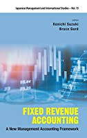 Fixed Revenue Accounting: A New Management Accounting Framework (Japanese Management and International Studies)