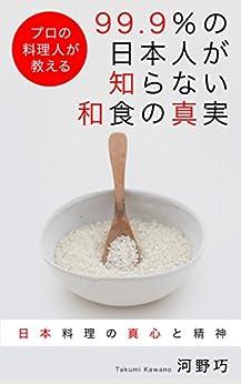 [河野巧]の99.9%の日本人が知らない和食の真実: プロの料理人が教える ~日本料理の真心と精神~
