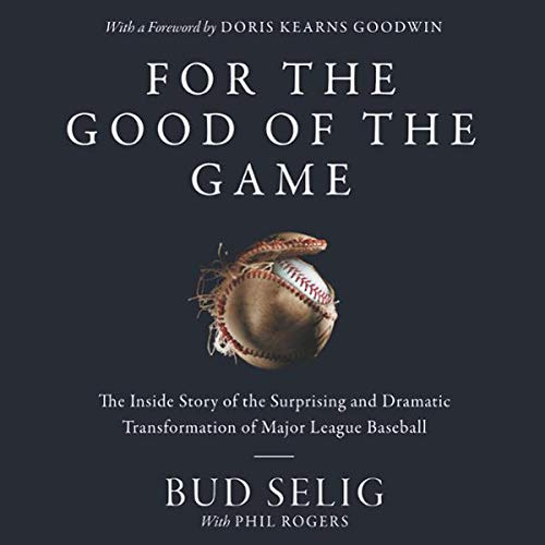 For the Good of the Game     The Inside Story of the Surprising and Dramatic Transformation of Major League Baseball              By:                                                                                                                                 Bud Selig                               Narrated by:                                                                                                                                 Arthur Morey                      Length: 10 hrs and 30 mins     Not rated yet     Overall 0.0