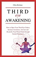 Third Eye Awakening: How to Open Your Third Eye Chakra, Increase Awareness, and Activate and Decalcify Your Pineal Gland through Guided Meditation
