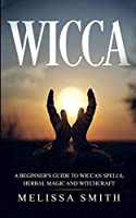 Wicca: A Beginner's Guide to Wiccan Spells, Herbal Magic and Witchcraft.