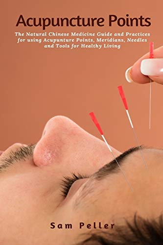 Acupuncture Points: The Natural Chinese Medicine Guide and Practices for using Acupunture Points, Meridians, Needles and Tools for Healthy Living