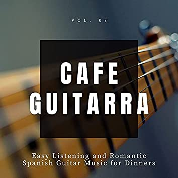 Cafe Guitarra - Easy Listening And Romantic Spanish Guitar Music For Dinners, Vol. 8