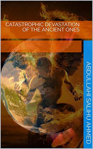 CATASTROPHIC DEVASTATION of the ANCIENT ONES by [Abdullahi Salihu Ahmed]