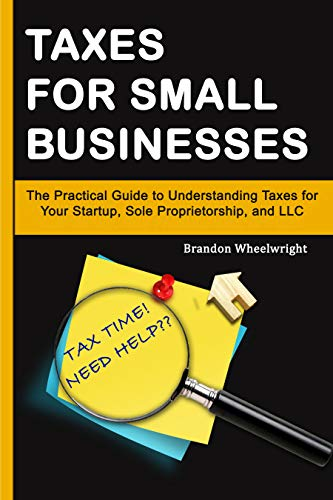 Taxes for Small Businesses: The Practical Guide to Understanding Taxes for Your Startup, Sole Proprietorship, and LLC (English Edition)
