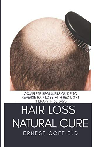 Hair Loss Natural Cure: Complete Beginners Guide To Reverse Hair Loss With Red Light Therapy in 30 Days