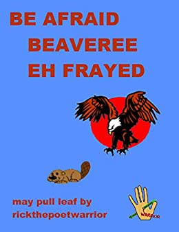Be Afraid. Beaveree Eh Frayed by [RickthePoetWarrior RickthePoetWarrior]