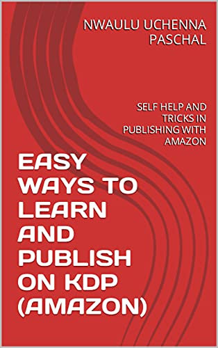 EASY WAYS TO LEARN AND PUBLISH ON KDP (AMAZON): SELF HELP AND TRICKS IN PUBLISHING WITH AMAZON (English Edition)