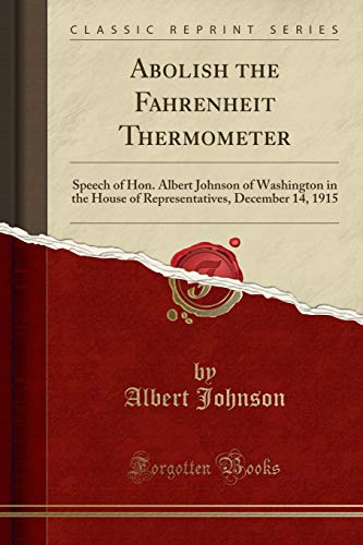Abolish the Fahrenheit Thermometer: Speech of Hon. Albert Johnson of Washington in the House of Representatives, December 14, 1915 (Classic Reprint)