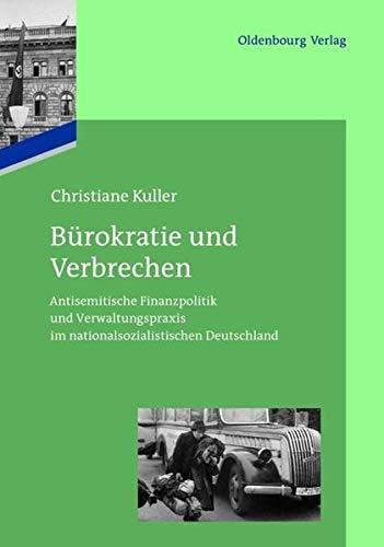 Bürokratie und Verbrechen: Antisemitische Finanzpolitik und Verwaltungspraxis im nationalsozialistischen Deutschland (Das Reichsfinanzministerium im Nationalsozialismus)