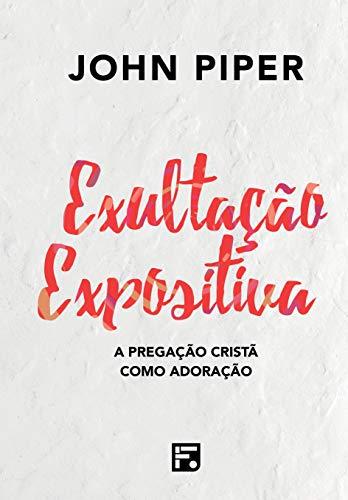 Exultação Expositiva: A Pregação Cristã Como Adoração