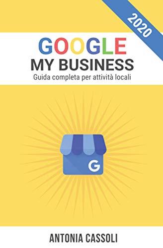 Google My Business: Come comparire nei Risultati di Ricerca e farti trovare dai Clienti. Guida completa per Attività Locali.
