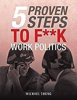 5 Proven Steps to F**k Work Politics