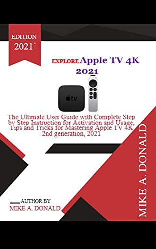 EXPLORE Apple TV 4K 2021: The Ultimate User Guide with Complete Step By Step Instruction for Activation and Usage, Tips and Tricks For Mastering Apple TV 4K 2nd generation, 2021 (English Edition)