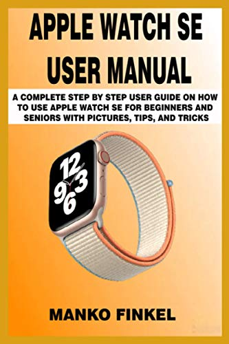APPLE WATCH SE USER MANUAL: A COMPLETE STEP BY STEP USER GUIDE ON HOW TO USE APPLE WATCH SE FOR BEGINNERS AND SENIORS WITH PICTURES, TIPS, AND TRICKS