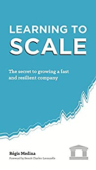 Learning to Scale: The Secret to Growing a Fast and Resilient Company by [Régis Medina, Benoît Charles-Lavauzelle]