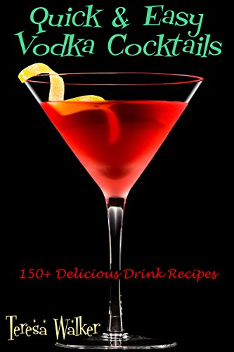 Amazon Com Quick Easy Vodka Cocktails 150 Delicious Drink Recipes Quick Easy Cocktail Recipes Book 1 Ebook Walker Teresa Kindle Store