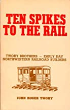 Ten Spikes to the Rail: Twohy Brothers - Early Day Northwestern Railroad Builders