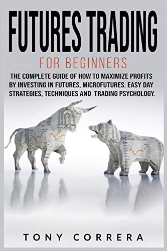 Futures Trading for Beginners: The Complete Guide of How to Maximize Profits by Investing in Futures, Microfutures. Easy Day Strategies, Techniques and Trading Psychology.