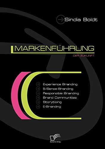 Markenführung der Zukunft: Experience Branding, 5-Sense-Branding, Responsible Branding, Brand Communities, Storytising und E-Branding