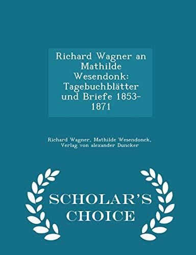 Richard Wagner an Mathilde Wesendonk: Tagebuchblätter Und Briefe 1853-1871 - Scholar's Choice Edition