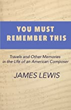 You Must Remember This: A Memoir of Travels and Other Stories in The Life of a Classical Composer