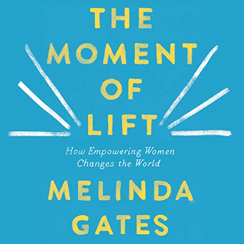 The Moment of Lift     How Empowering Women Changes the World              Written by:                                                                                                                                 Melinda Gates                               Narrated by:                                                                                                                                 Melinda Gates                      Length: 7 hrs and 54 mins     4 ratings     Overall 5.0