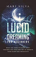 Lucid Dreaming for Beginners: What You Need to Know About Controlling Your Dreams to Improve Your Sleep and Creativity