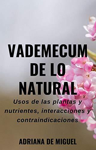 Vademecum de lo natural: Usos de las plantas y nutrientes, interacciones y contraindicaciones