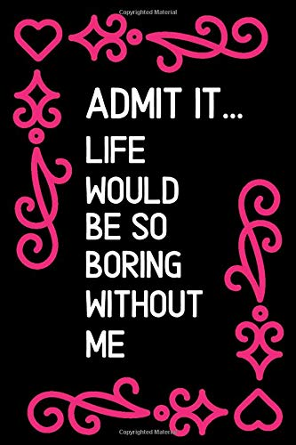 Admit it life would be so: Funny Quote Cute Valentines Day Gift Notebook Journal for Boyfriend Husband Fiance Couples Gifts Anniversary: Great ... Romantic Jokes Couples Gifts For Him Present