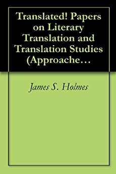 Translated! Papers on Literary Translation and Translation Studies (Approaches to Translation Studies 7) by [James S. Holmes]