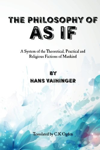 """The Philosophy of """"As If"""": A System of the Theoretical, Practical and Religious Fictions of Mankind"""