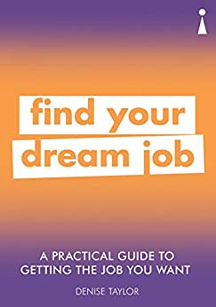 A Practical Guide to Getting the Job you Want: Find Your Dream Job (Practical Guide Series) by [Denise Taylor]
