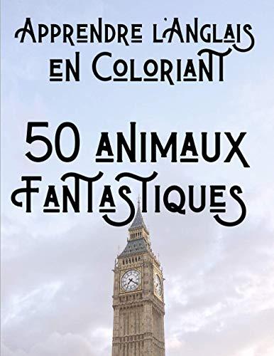 Apprendre l'Anglais en Coloriant - 50 animaux Fantastiques: Livre de coloriage animaux pour enfants - Cadeau pour enfants de 4 à 8 ans