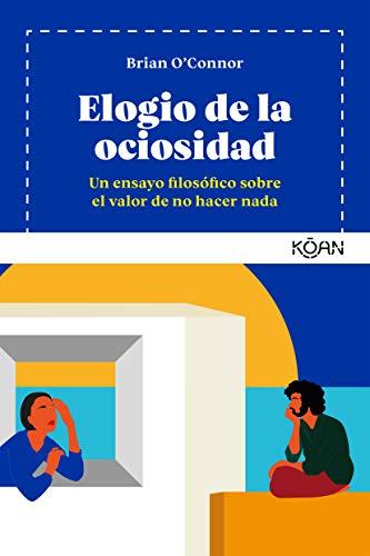 Elogio de la ociosidad: Un ensayo filosófico sobre el valor de no hacer nada (Koan)