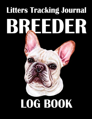 Breeder Log Book Litters Tracking Journal: For French Bulldog Dogs | Perpetual Whelping Tracker & Deworming Record | Keeping Sire Dam Info Notebook | ... Breeding Logbook | 115 Pages | Size 8.5'x11