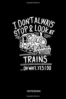 I Don't Always Stop & Look At Trains - Notebook: Lined Train & Railroad Notebook / Journal. Funny Railway Accessories & Novelty Train Gift Idea & Party Favors for Model Train & Steam Locomotive Lover.