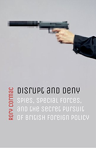Disrupt and Deny: Spies, Special Forces, and the Secret Pursuit of British Foreign Policy (English Edition) por [Rory Cormac]
