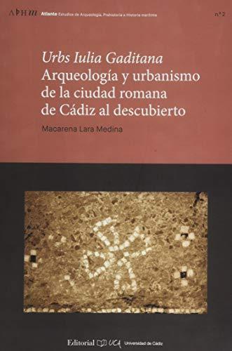 Urbs Iulia Gaditana. Arqueología y urbanismo en la ciudad romana de Cádiz al descubierto: 2 (Atalante. Estudios de Arqueología, Prehistoria e Historia Marítima)