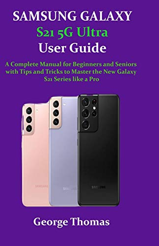 SAMSUNG GALAXY S21 5G Ultra User Guide: A Complete Manual for Beginners and Seniors with Tips and Tricks to Master the New Galaxy S21 Series like a Pro