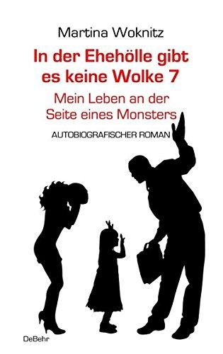 In der Ehe-Hölle gibt es keine Wolke 7 – Mein Leben an der Seite eines Monsters - Autobiografischer Roman
