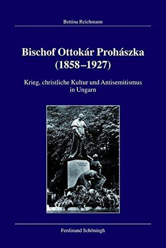 Bischof Ottokár Prohászka (18581927). Krieg, christliche Kultur und Antisemitismus in Ungarn (Veröffentlichungen der...