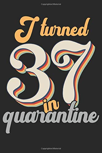 I Turned 37 In Quarantine: Funny Quarantine Birthday Notebook Journal Gift Its Great Retro 37th Birthday Gift - Lined Blank Notebook 6x9 Inches 120 ... Notebook Gift Ideas For Men or Women.