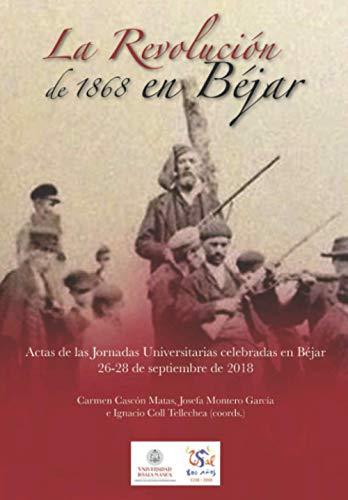 La Revolución de 1868 en Béjar: Actas de las Jornadas Universitarias celebradas en Béjar. 26-28 de septiembre de 2018: 29 (VIII Centenario)