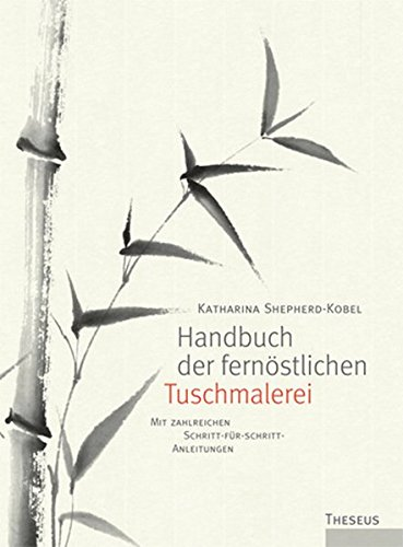 Handbuch der fernöstlichen Tuschmalerei: Mit zahlreichen Schritt-für-Schritt-Anleitungen