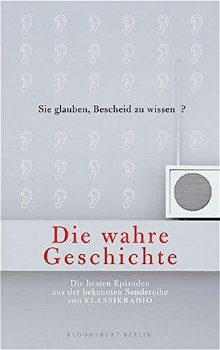Die Wahre Geschichte. Die besten Episoden aus der Sendereihe von Klassikradio (Bloomsbury Berlin)