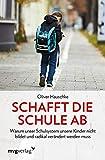 Schafft die Schule ab: Warum unser Schulsystem unsere Kinder nicht bildet und radikal verändert werden muss - Oliver Hauschke